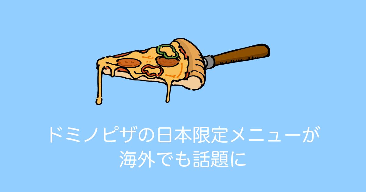 ドミノピザの日本限定メニューが 海外でも話題に