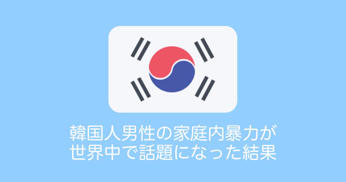 韓国人男性の家庭内暴力が世界中で話題になった結果