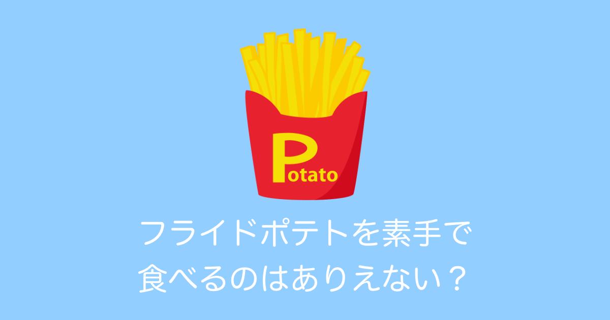 フライドポテトを素手で食べるのはありえない?