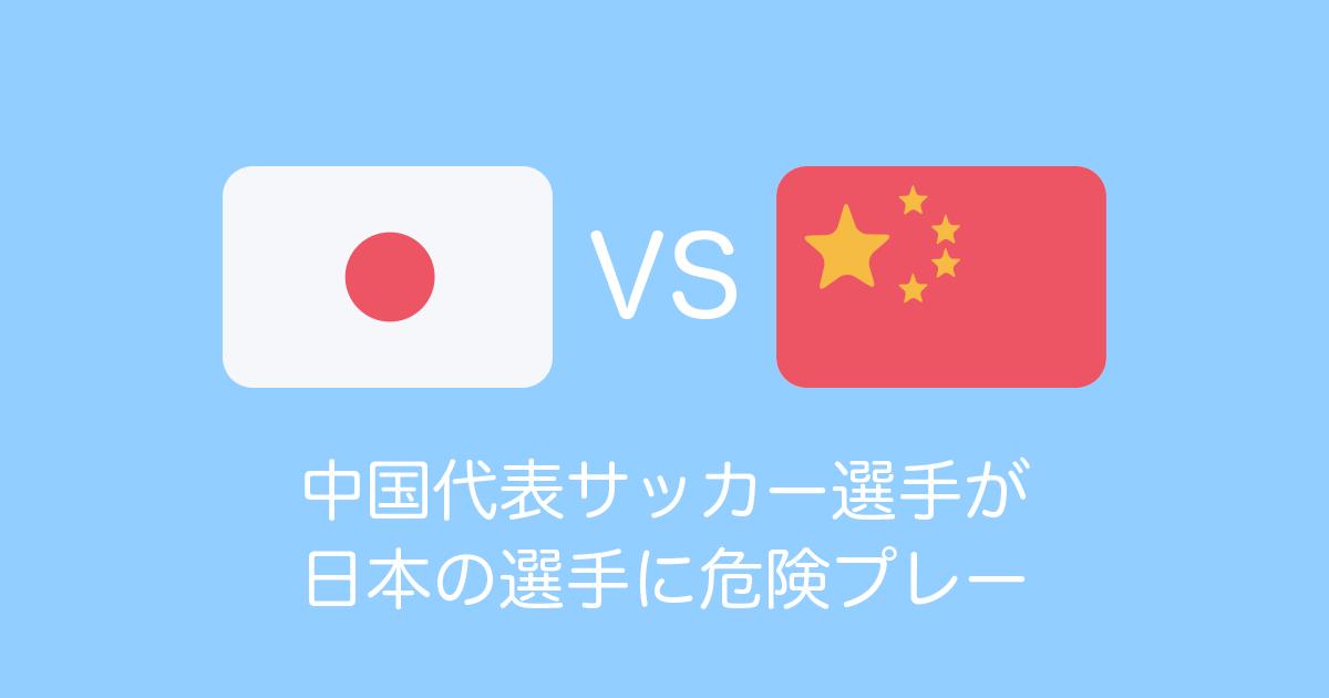 中国代表サッカー選手が日本の選手に危険プレー